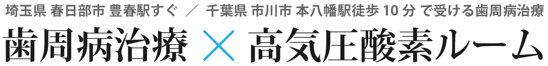 高気圧酸素ルーム完備|春日部・本八幡・西小山で受ける『歯周病治療』